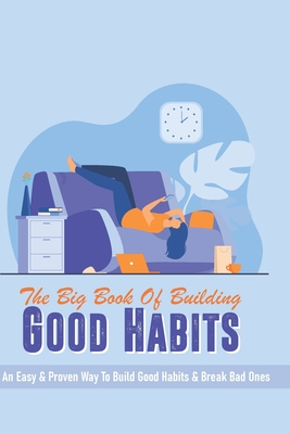 The Big Book Of Building Good Habits: An Easy & Proven Way To Build Good Habits & Break Bad Ones: Self Help Books For Depression Cover Image
