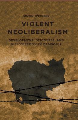Violent Neoliberalism: Development, Discourse, and Dispossession in Cambodia Cover Image