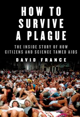 How to Survive a Plague: The Inside Story of How Citizens and Science Tamed AIDS Cover Image