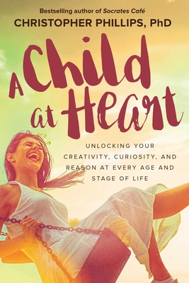 A Child at Heart: Unlocking Your Creativity, Curiosity, and Reason at Every Age and Stage of Life Cover Image