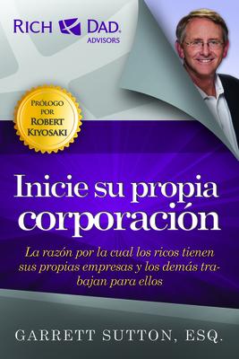 Inicie su Propia Corporacion: La Razon Por la Cual los Ricos Tienen Sus Propias Empresas y los Demas Trabajan Para Ellos = Start Your Own Corporation (Rich Dad's Advisors) Cover Image