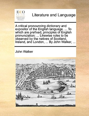 Cover for A Critical Pronouncing Dictionary and Expositor of the English Language. ... to Which Are Prefixed, Principles of English Pronunciation; ... Likewise