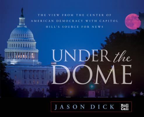 Under the Dome: The View from the Center of American Democracy with Capitol Hill's Source for News Cover Image
