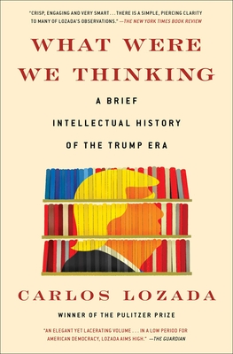 What Were We Thinking: A Brief Intellectual History of the Trump Era Cover Image