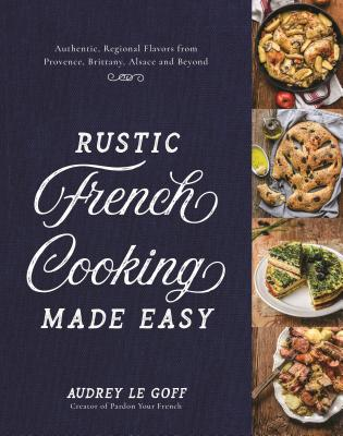 Rustic French Cooking Made Easy: Authentic, Regional Flavors from Provence, Brittany, Alsace and Beyond Cover Image