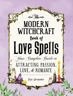 The Modern Witchcraft Book of Love Spells: Your Complete Guide to Attracting Passion, Love, and Romance Cover Image