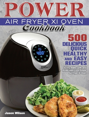 Power Air Fryer Xl Oven Cookbook: 500 Delicious, Quick, Healthy, and Easy Recipes to Fry, Bake, Grill, and Roast with Your Power Air Fryer Xl Oven Cover Image