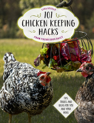 101 Chicken Keeping Hacks from Fresh Eggs Daily: Tips, Tricks, and Ideas for You and your Hens Cover Image