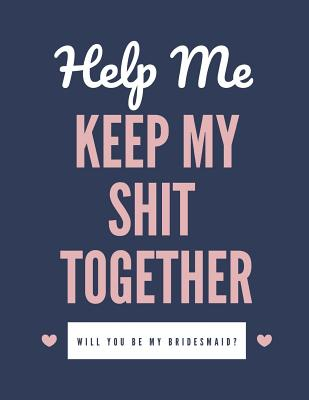 Help Me Keep My Shit Together Will You Be My Bridesmaid: Maid of Honor Things To Do: Bridesmaid Proposal Prompted Fill In Organizer for Maid of Honor Cover Image