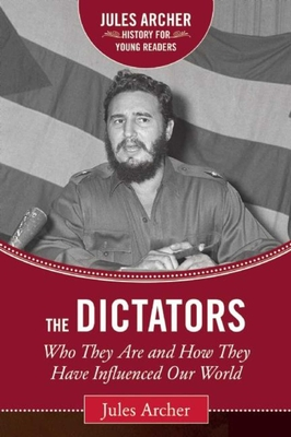 The Dictators: Who They Are and How They Have Influenced Our World (Jules Archer History for Young Readers) Cover Image