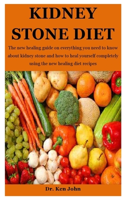 Kidney Stone Diet: The new healing guide on everything you need to know about kidney stone and how to heal yourself completely using the Cover Image