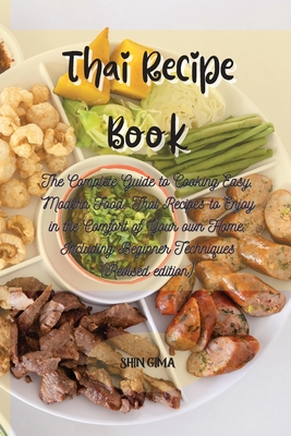 Thai Recipe Book: The Complete Guide to Cooking Easy, Modern Food. Thai Recipes to Enjoy in the Comfort of Your own Home, Including Begi Cover Image