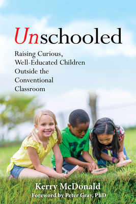 Unschooled: Raising Curious, Well-Educated Children Outside the Conventional Classroom Cover Image