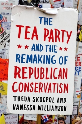 The Tea Party and the Remaking of Republican Conservatism Cover