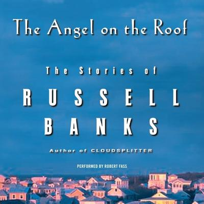 The Angel on the Roof: The Stories of Russell Banks Cover Image