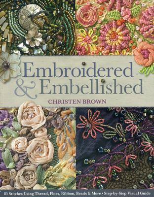 Embroidered & Embellished: 85 Stitches Using Thread, Floss, Ribbon, Beads & More - Step-By-Step Visual Guide Cover Image