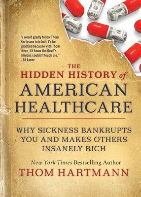 The Hidden History of American Healthcare: Why Sickness Bankrupts You and Makes Others Insanely Rich (The Thom Hartmann Hidden History Series #6) Cover Image