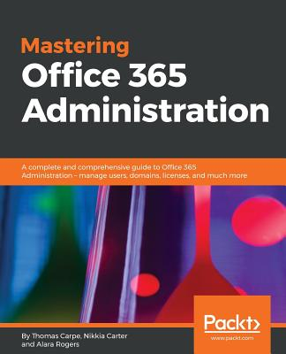 Mastering Office 365 Administration: A complete and comprehensive guide to Office 365 Administration - manage users, domains, licenses, and much more Cover Image
