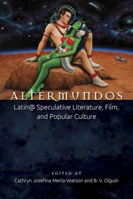 Altermundos: Latin@ Speculative Literature, Film, and Popular Culture Cover Image