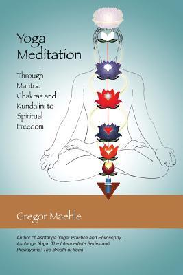 Yoga Meditation: Through Mantra, Chakras and Kundalini to Spiritual Freedom Cover Image