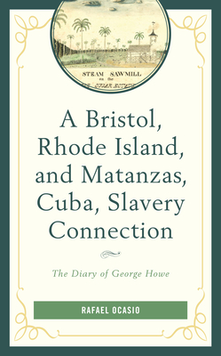 A Bristol, Rhode Island, and Matanzas, Cuba, Slavery Connection: The Diary of George Howe (Black Diasporic Worlds: Origins and Evolutions from New Worl) Cover Image