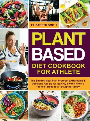 Plant Based Diet Cookbook for Athlete: The Smith's Meal Plan Protocol - Affordable and Delicious Recipe for Quickly Switch From a