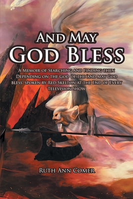 And May God Bless: A Memoir of Searching and Finding then Depending on the God of the 'and may God bless' spoken by Red Skelton at the En Cover Image