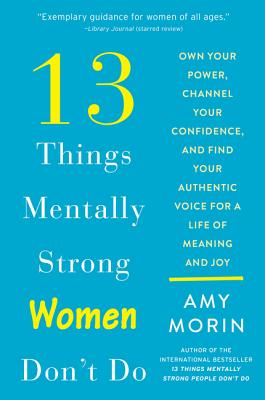 13 Things Mentally Strong Women Don't Do: Own Your Power, Channel Your Confidence, and Find Your Authentic Voice for a Life of Meaning and Joy Cover Image
