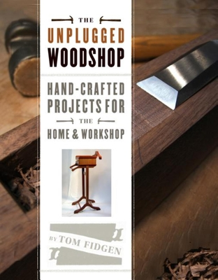 The Unplugged Woodshop: Hand-Crafted Projects for the Home & Workshop Cover Image