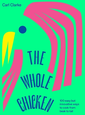 The Whole Chicken: 100 easy but innovative ways to cook from beak to tail Cover Image