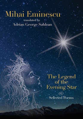 Mihai Eminescu -The Legend of the Evening Star & Selected Poems: Translations by Adrian G. Sahlean Cover Image