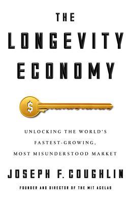 The Longevity Economy: Unlocking the World's Fastest-Growing, Most Misunderstood Market Cover Image