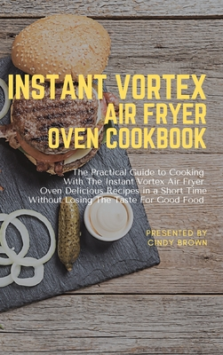 Instant Vortex Air Fryer Oven Cookbook: The Practical Guide to Cooking With The Instant Vortex Air Fryer Oven Delicious Recipes in a Short Time Withou Cover Image