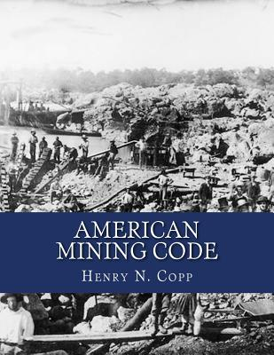 American Mining Code: Embracing the United States, State and Territorial Mining Laws and the General Land Office Regulations Cover Image