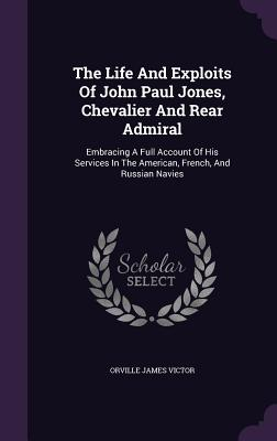 The Life and Exploits of John Paul Jones, Chevalier and Rear Admiral: Embracing a Full Account of His Services in the American, French, and Russian Na Cover Image