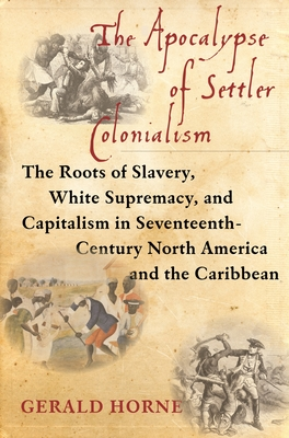 The Apocalypse of Settler Colonialism: The Roots of Slavery, White Supremacy, and Capitalism in 17th Century North America and the Caribbean Cover Image