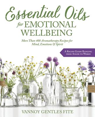 Essential Oils for Emotional Wellbeing: More Than 400 Aromatherapy Recipes for Mind, Emotions & Spirit Cover Image