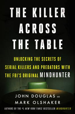 The Killer Across the Table: Unlocking the Secrets of Serial Killers and Predators with the FBI's Original Mindhunter Cover Image