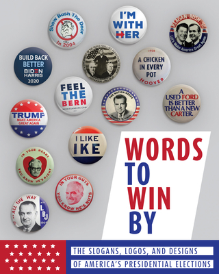 Words to Win by: The Slogans, Logos, and Designs of America's Presidential Elections Cover Image