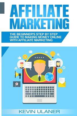 Affiliate Marketing: The Beginner's Step By Step Guide To Making Money Online With Affiliate Marketing Cover Image