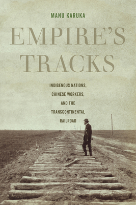Empire's Tracks: Indigenous Nations, Chinese Workers, and the Transcontinental Railroad (American Crossroads #52) Cover Image