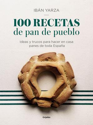 100 recetas de pan de pueblo: Ideas y trucos para hacer en casa panes de toda España / 100 Recipes for Town Bread: Ideas and tricks to make bread from all ove Cover Image