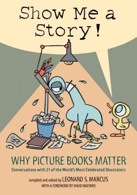 Show Me a Story!: Why Picture Books Matter: Conversations with 21 of the World's Most Celebrated Illustrators Cover Image