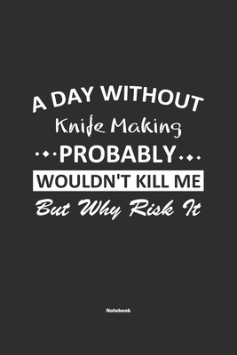 A Day Without Knife Making Probably Wouldn't Kill Me But Why Risk It Notebook: NoteBook / Journla Knife Making Gift, 120 Pages, 6x9, Soft Cover, Matte Cover Image