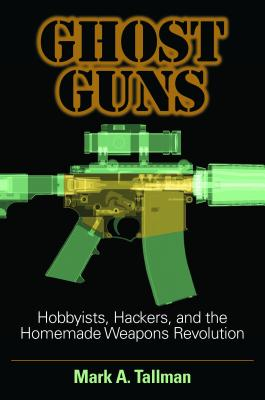 Ghost Guns: Hobbyists, Hackers, and the Homemade Weapons Revolution Cover Image