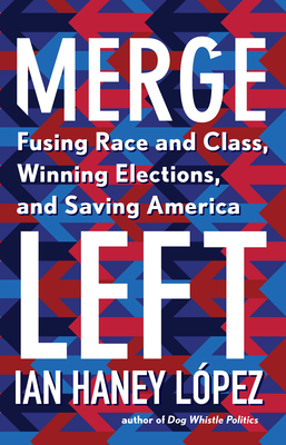 Merge Left: Fusing Race and Class, Winning Elections, and Saving America Cover Image