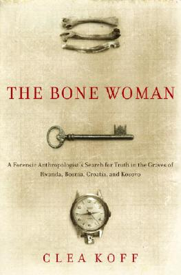 The Bone Woman: A Forensic Anthropologist's Search for Truth in the Mass Graves of Rwanda, Bosnia, Croatia, and Kosovo Cover Image