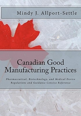 Canadian Good Manufacturing Practices: Pharmaceutical, Biotechnology, and Medical Device Regulations and Guidance Concise Reference Cover Image
