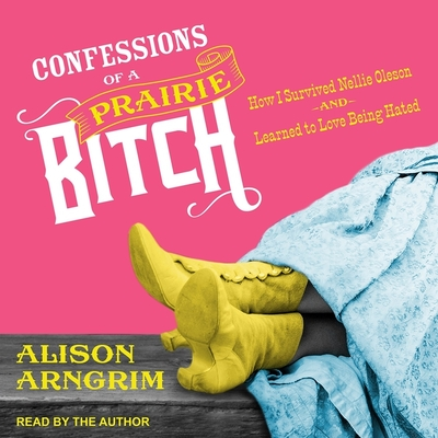Confessions of a Prairie Bitch Lib/E: How I Survived Nellie Oleson and Learned to Love Being Hated Cover Image