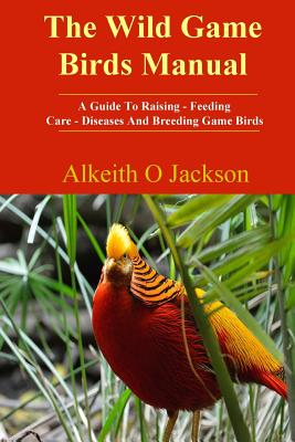 The Wild Game Birds Manual: A Guide To Raising, Feeding, Care, Diseases And Breeding Game Birds Cover Image